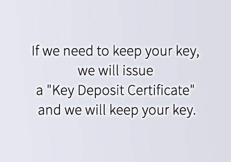 "If we need to keep your key, we will issue a ""Key Deposit Certificate"" and we will keep your key."