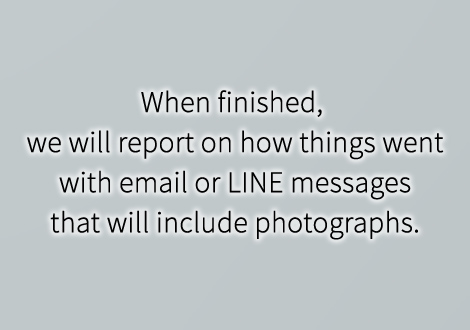 When finished, we will report on how things went with email or LINE messages that will include photographs.