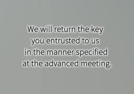 We will return the key you entrusted to us in the manner specified at the advanced meeting.